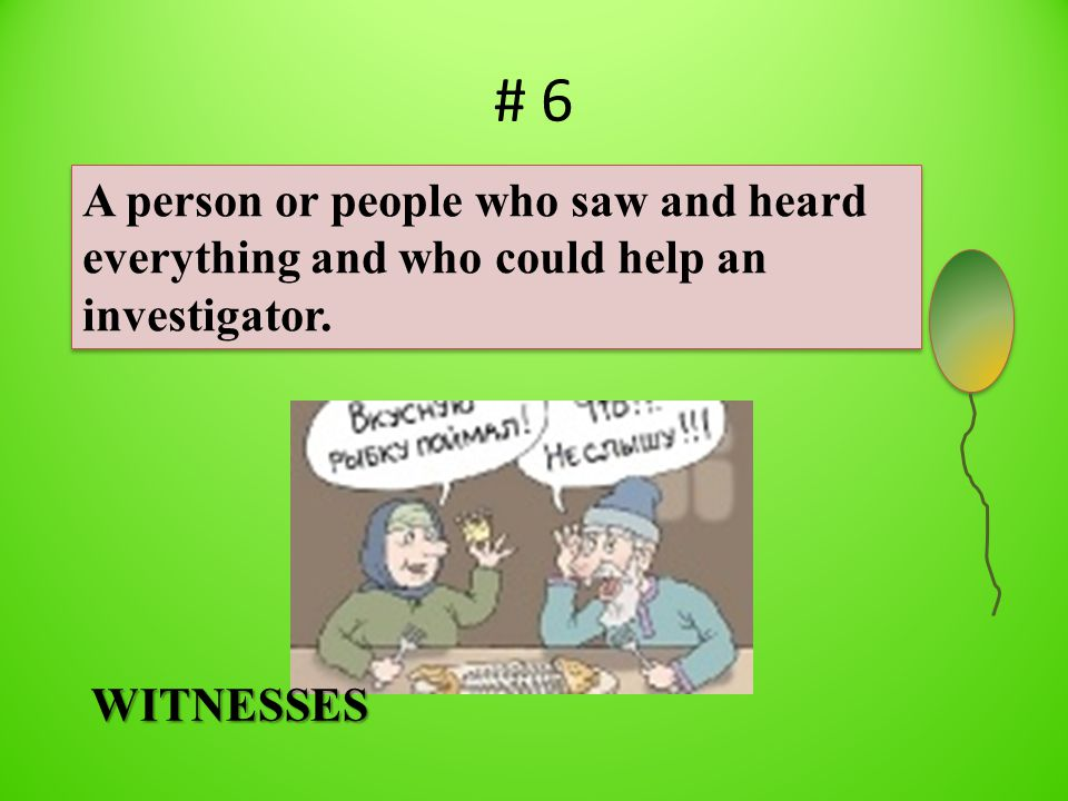 # 6 A person or people who saw and heard everything and who could help an investigator. WITNESSES