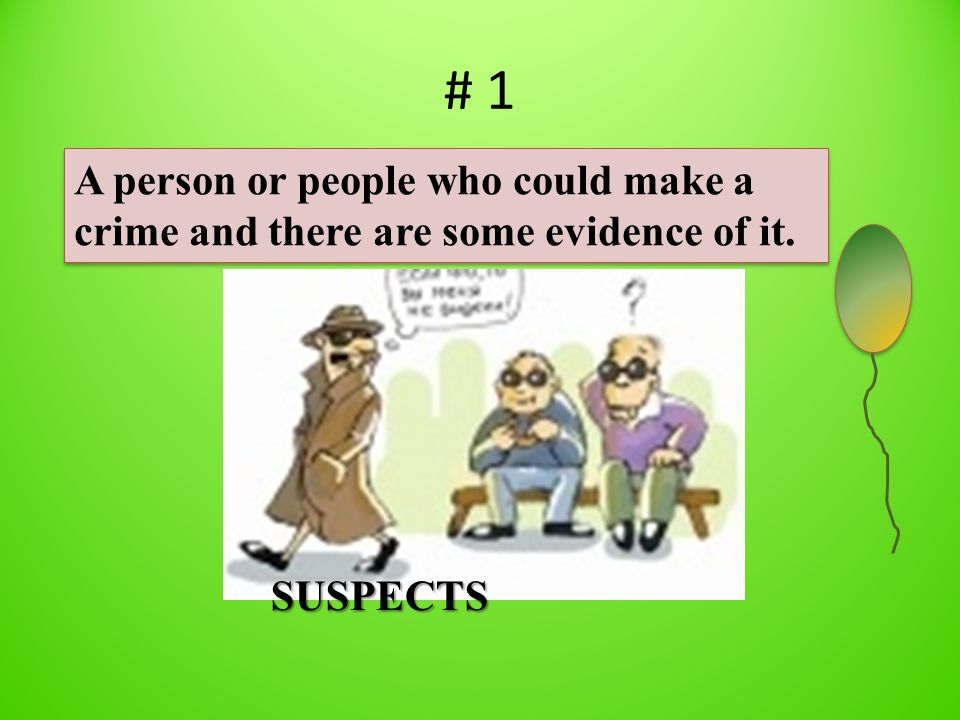 # 1 A person or people who could make a crime and there are some evidence of it. SUSPECTS