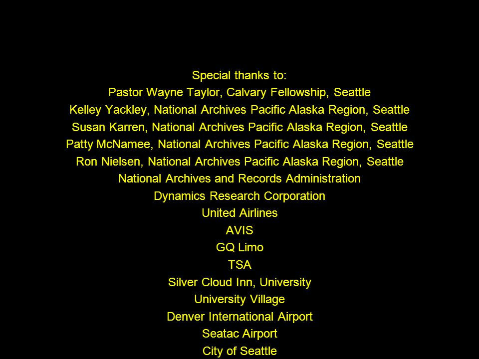 Special thanks to: Pastor Wayne Taylor, Calvary Fellowship, Seattle Kelley Yackley, National Archives Pacific Alaska Region, Seattle Susan Karren, National Archives Pacific Alaska Region, Seattle Patty McNamee, National Archives Pacific Alaska Region, Seattle Ron Nielsen, National Archives Pacific Alaska Region, Seattle National Archives and Records Administration Dynamics Research Corporation United Airlines AVIS GQ Limo TSA Silver Cloud Inn, University University Village Denver International Airport Seatac Airport City of Seattle City of Seattle Fire Department IKEA Build-A-Bear Workshop LEGO store Johnny Rockets Museum of Flight Quote from Star Wars Episode IV, A New Hope used without permission