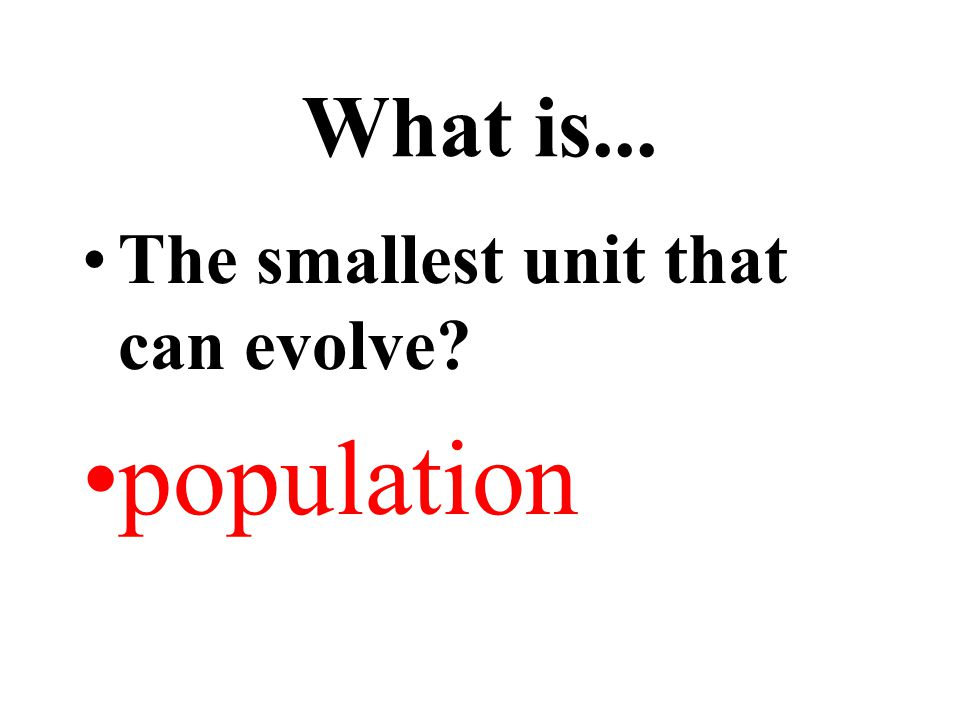 What is... The smallest unit that can evolve? population