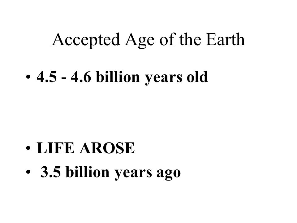 Accepted Age of the Earth 4.5 - 4.6 billion years old LIFE AROSE 3.5 billion years ago