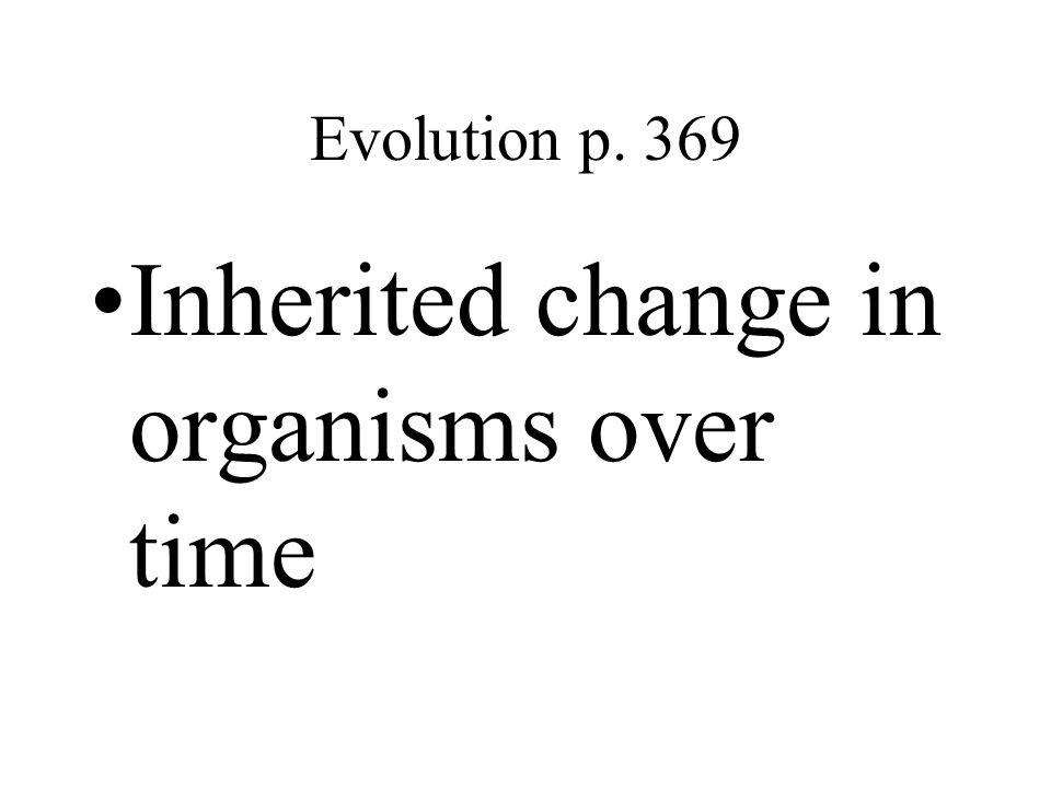 Evolution p. 369 Inherited change in organisms over time