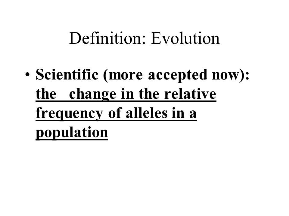 Definition: Evolution Scientific (more accepted now): the change in the relative frequency of alleles in a population