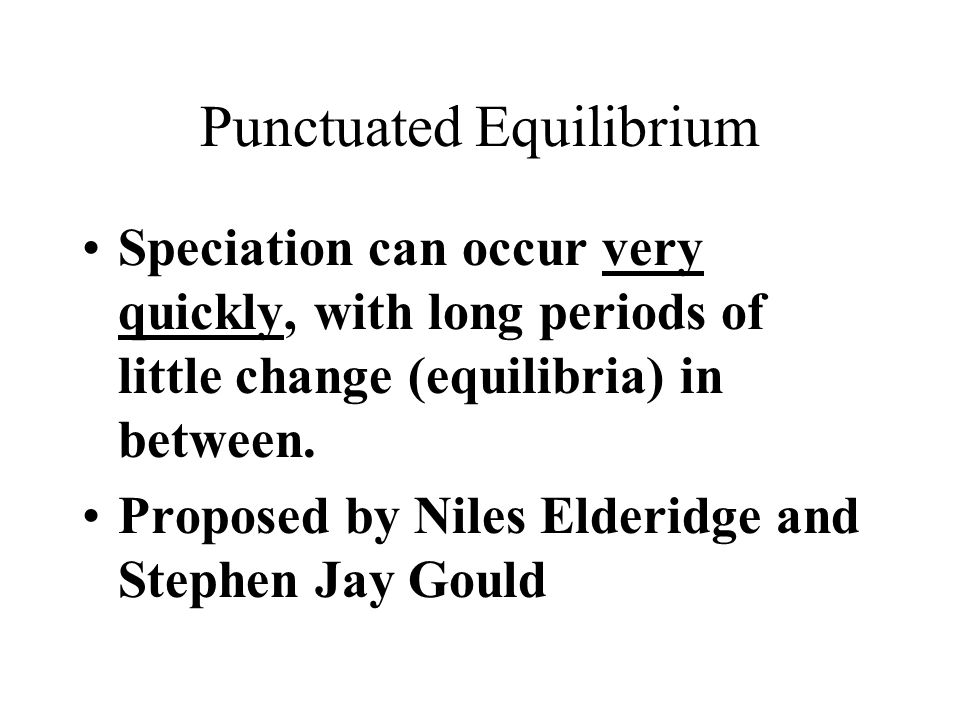 Punctuated Equilibrium Speciation can occur very quickly, with long periods of little change (equilibria) in between.
