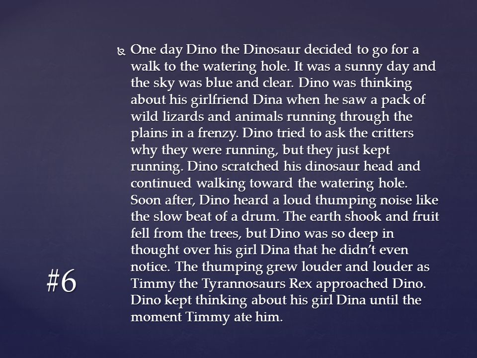  One day Dino the Dinosaur decided to go for a walk to the watering hole. It was a sunny day and the sky was blue and clear. Dino was thinking about