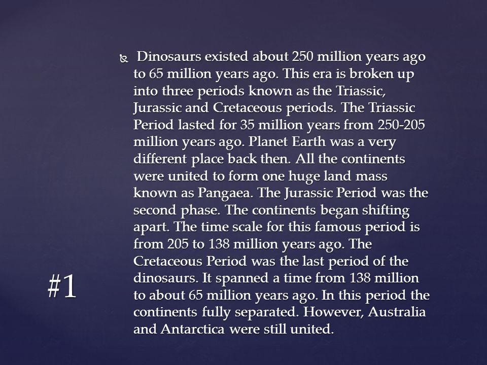  Dinosaurs existed about 250 million years ago to 65 million years ago. This era is broken up into three periods known as the Triassic, Jurassic and