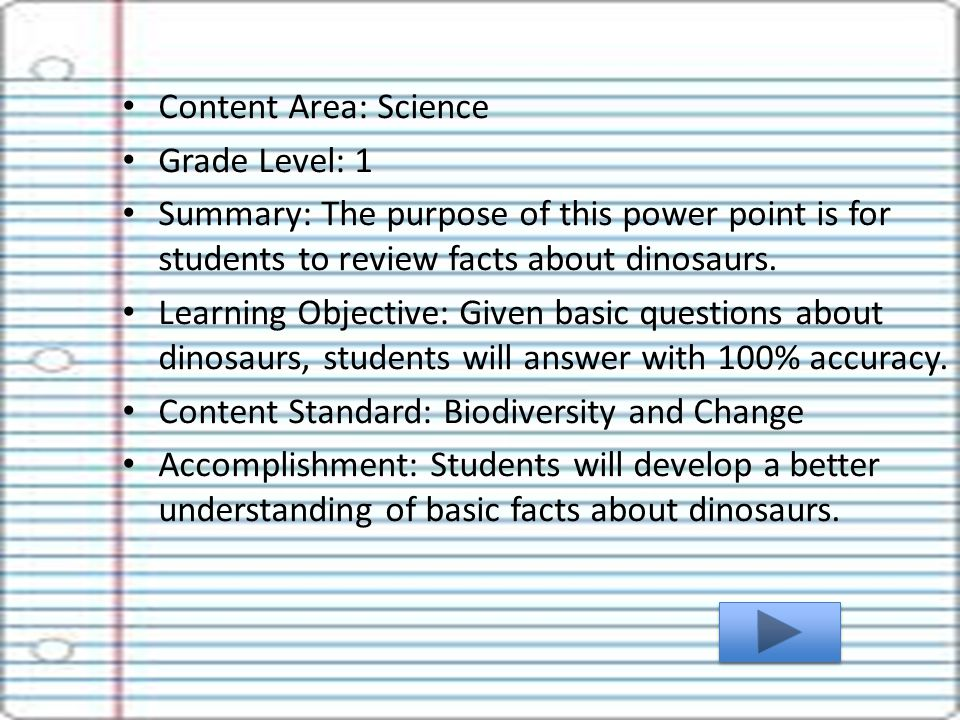 Content Area: Science Grade Level: 1 Summary: The purpose of this power point is for students to review facts about dinosaurs.