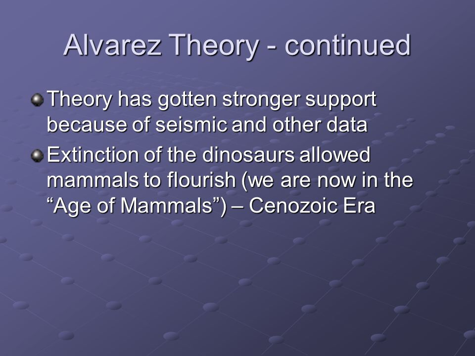 Alvarez Theory - continued Theory has gotten stronger support because of seismic and other data Extinction of the dinosaurs allowed mammals to flouris