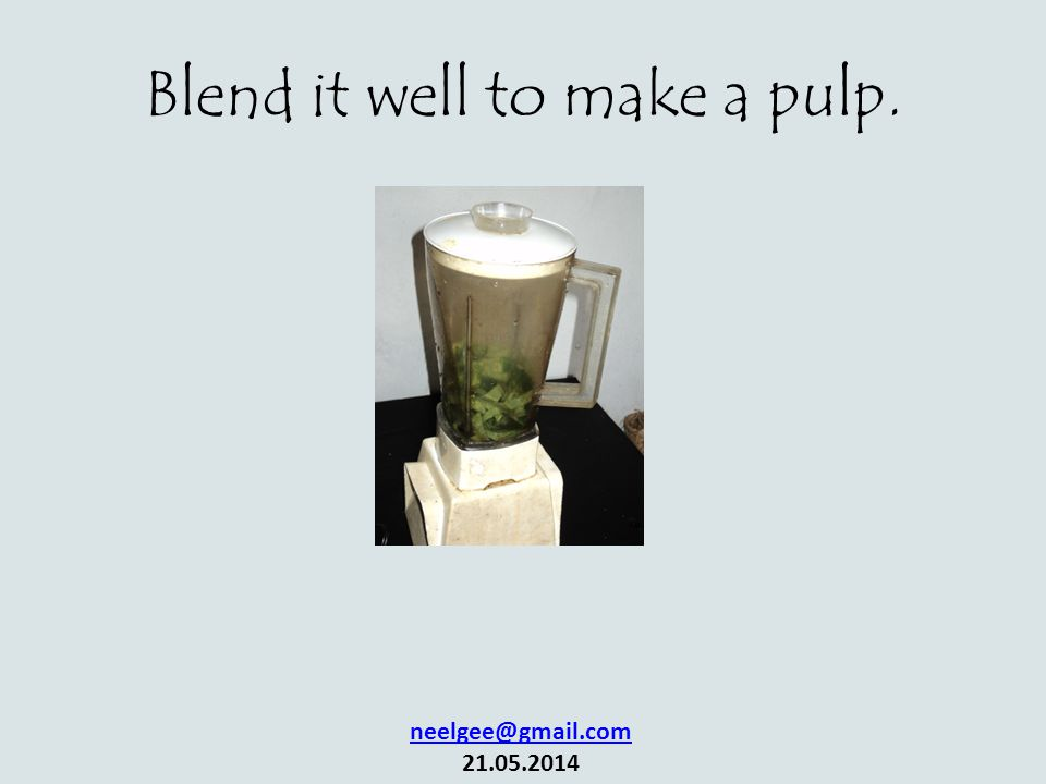 Blend it well to make a pulp. neelgee@gmail.com 21.05.2014