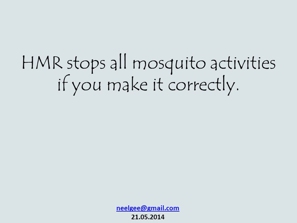 HMR stops all mosquito activities if you make it correctly. neelgee@gmail.com 21.05.2014