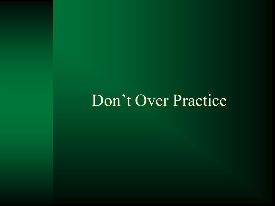 Don't Over Practice