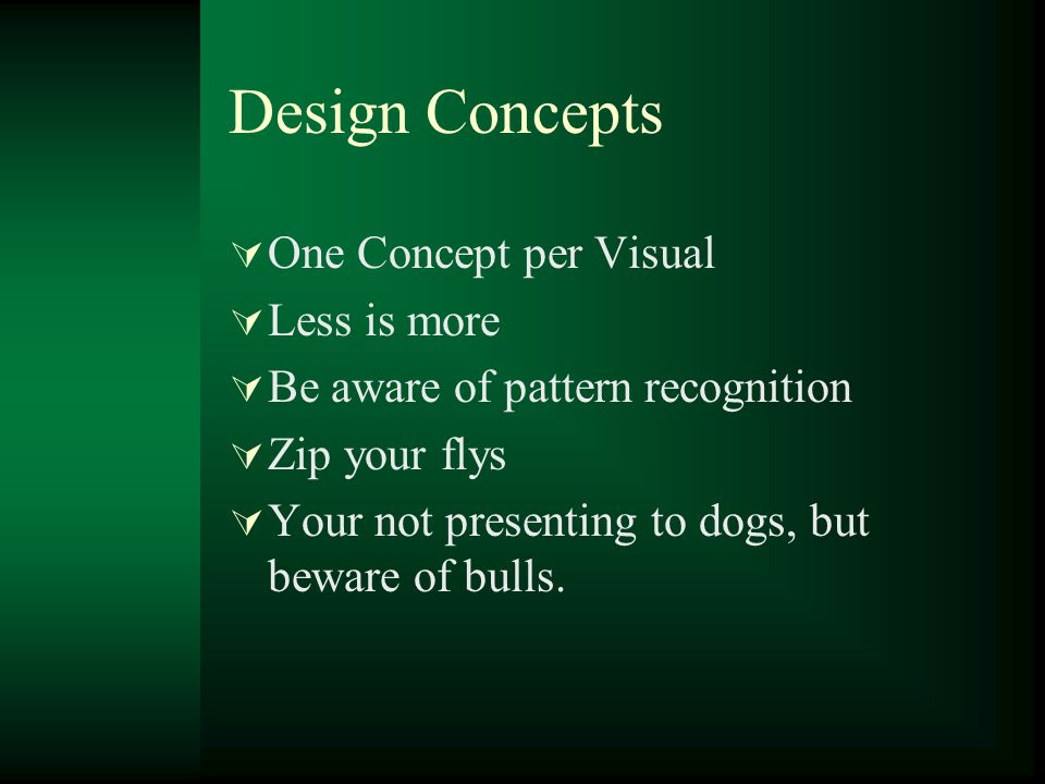 Design Concepts  One Concept per Visual  Less is more  Be aware of pattern recognition  Zip your flys  Your not presenting to dogs, but beware of bulls.