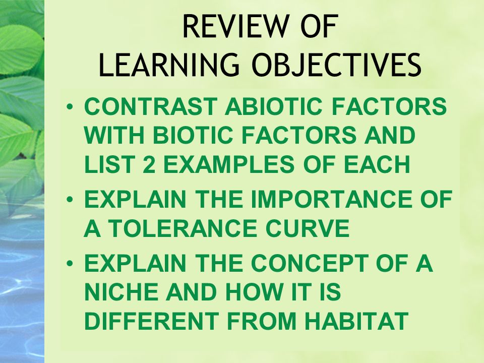 REVIEW OF LEARNING OBJECTIVES CONTRAST ABIOTIC FACTORS WITH BIOTIC FACTORS AND LIST 2 EXAMPLES OF EACH EXPLAIN THE IMPORTANCE OF A TOLERANCE CURVE EXP