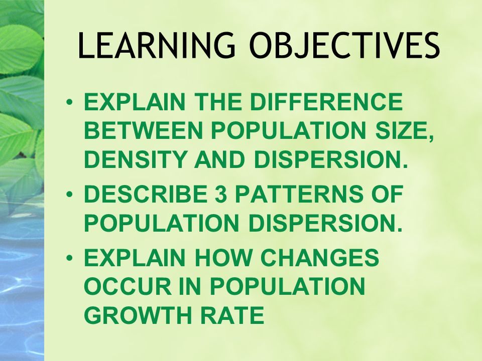 LEARNING OBJECTIVES EXPLAIN THE DIFFERENCE BETWEEN POPULATION SIZE, DENSITY AND DISPERSION. DESCRIBE 3 PATTERNS OF POPULATION DISPERSION. EXPLAIN HOW