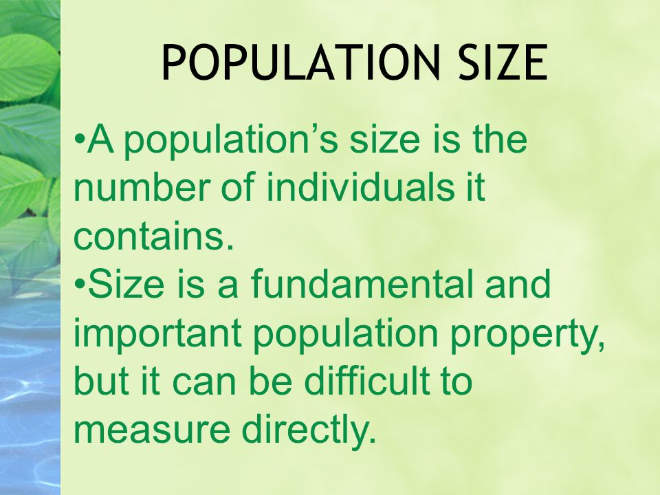 POPULATION SIZE A population's size is the number of individuals it contains. Size is a fundamental and important population property, but it can be d
