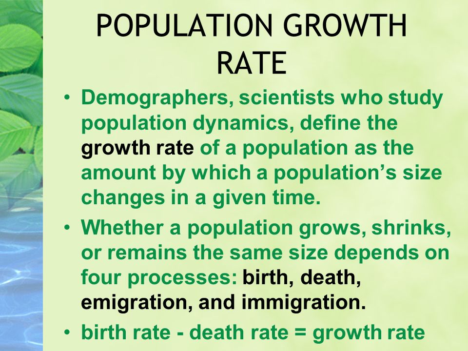 POPULATION GROWTH RATE Demographers, scientists who study population dynamics, define the growth rate of a population as the amount by which a populat