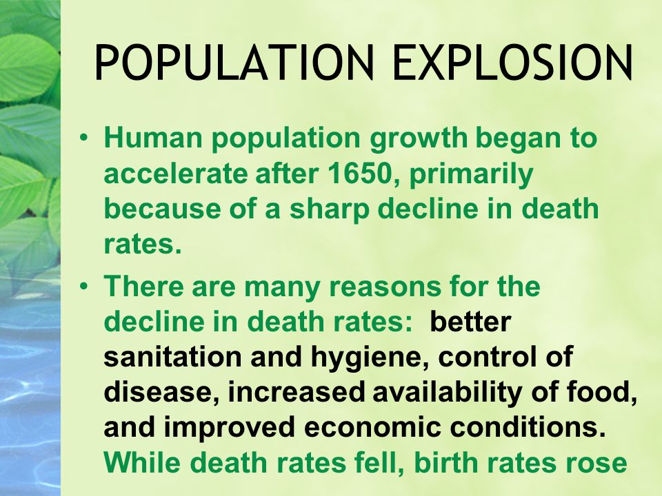 POPULATION EXPLOSION Human population growth began to accelerate after 1650, primarily because of a sharp decline in death rates. There are many reaso