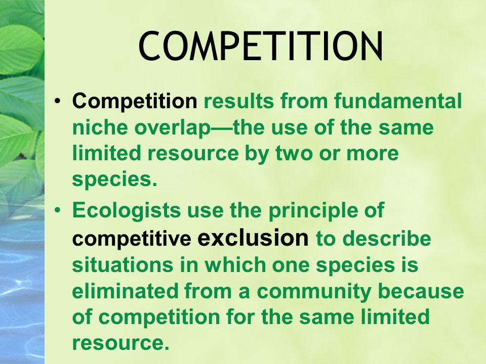 COMPETITION Competition results from fundamental niche overlap—the use of the same limited resource by two or more species. Ecologists use the princip