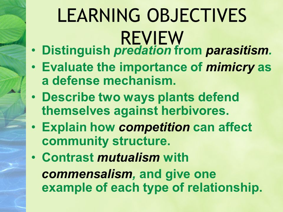 LEARNING OBJECTIVES REVIEW Distinguish predation from parasitism. Evaluate the importance of mimicry as a defense mechanism. Describe two ways plants
