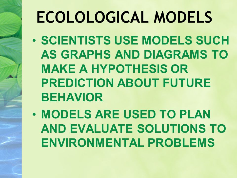 ECOLOLOGICAL MODELS SCIENTISTS USE MODELS SUCH AS GRAPHS AND DIAGRAMS TO MAKE A HYPOTHESIS OR PREDICTION ABOUT FUTURE BEHAVIOR MODELS ARE USED TO PLAN