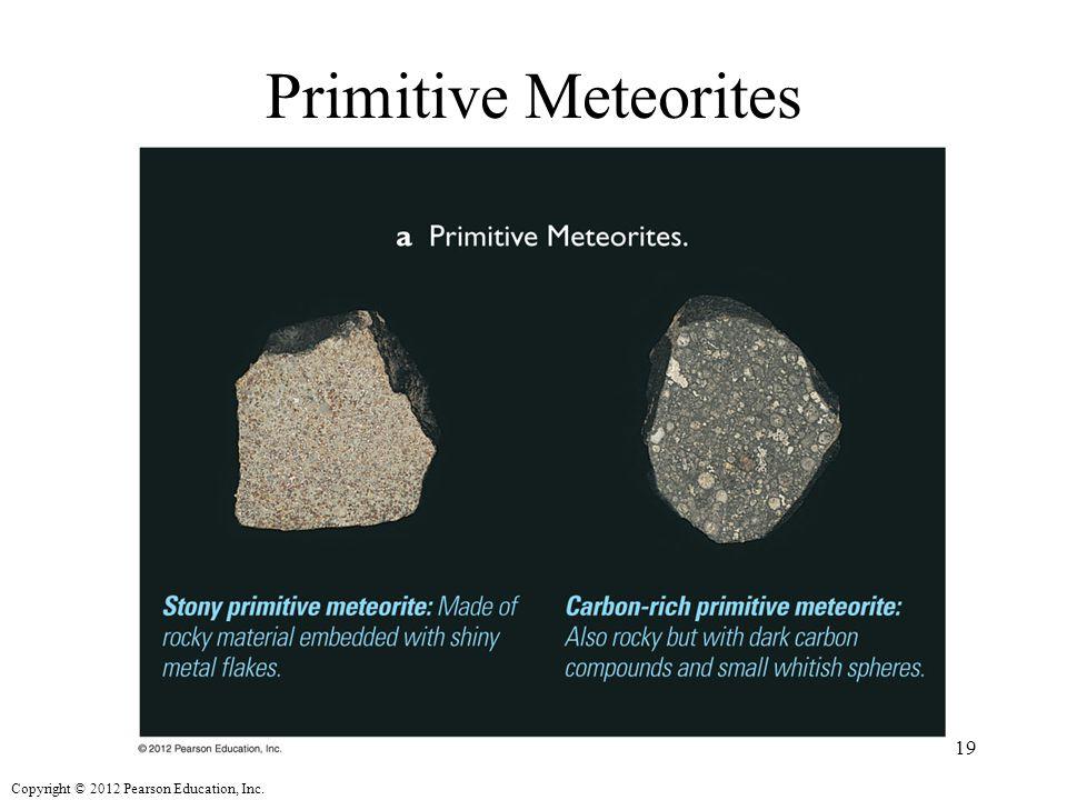 Copyright © 2012 Pearson Education, Inc. Primitive Meteorites 19