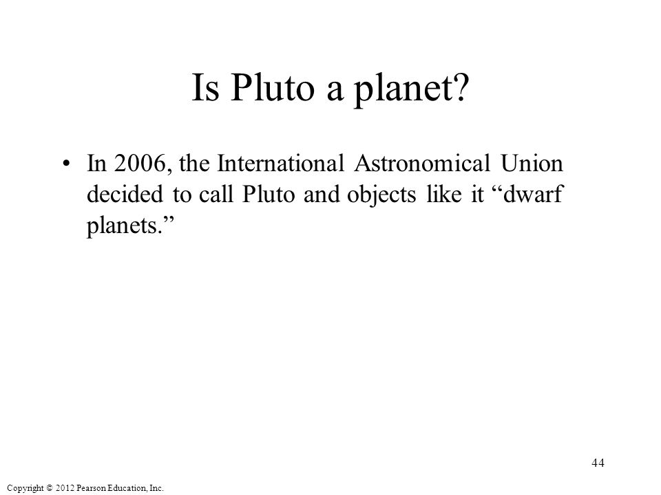 Copyright © 2012 Pearson Education, Inc.Is Pluto a planet.