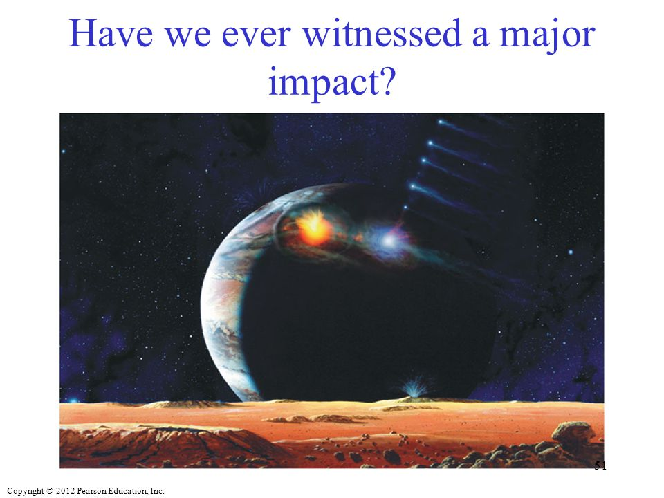 Copyright © 2012 Pearson Education, Inc. Have we ever witnessed a major impact? 51