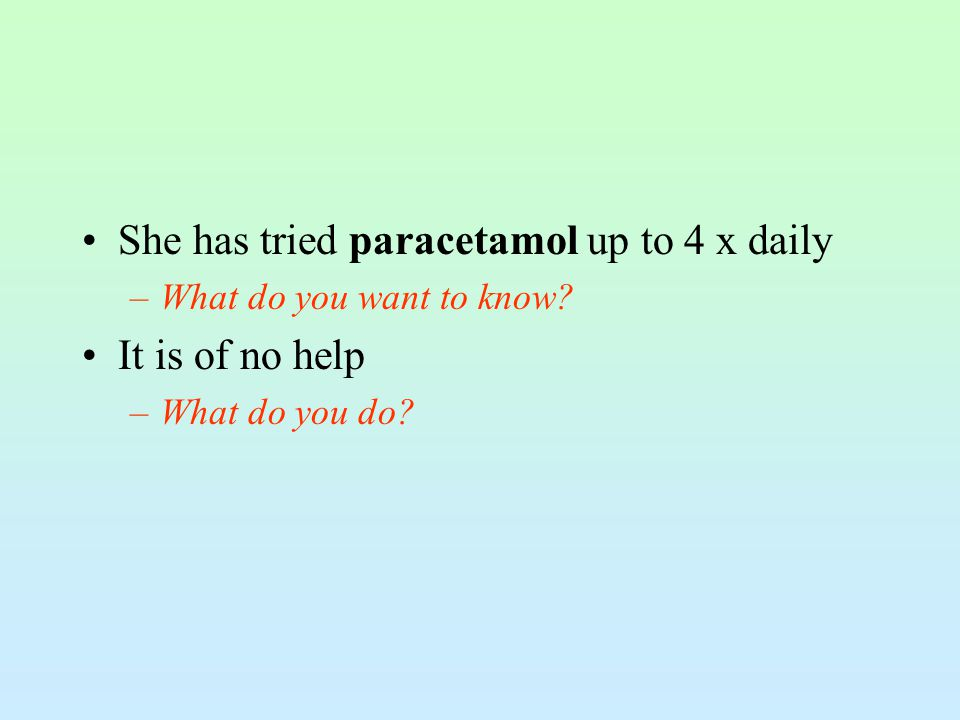She has tried paracetamol up to 4 x daily –What do you want to know? It is of no help –What do you do?