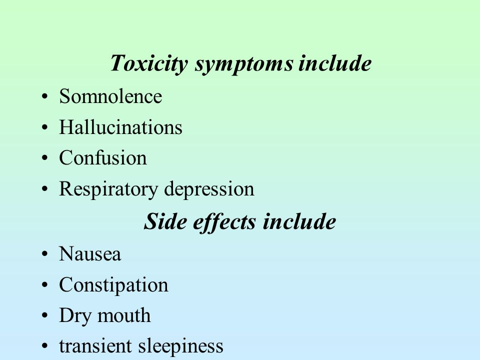 Toxicity symptoms include Somnolence Hallucinations Confusion Respiratory depression Side effects include Nausea Constipation Dry mouth transient slee