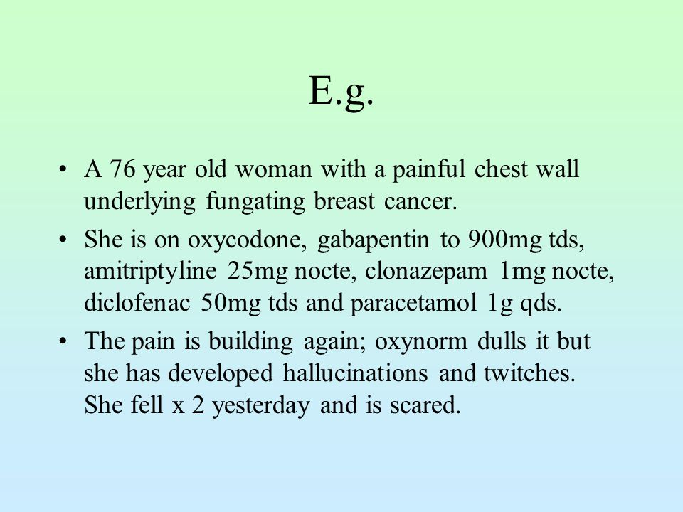 E.g. A 76 year old woman with a painful chest wall underlying fungating breast cancer. She is on oxycodone, gabapentin to 900mg tds, amitriptyline 25m