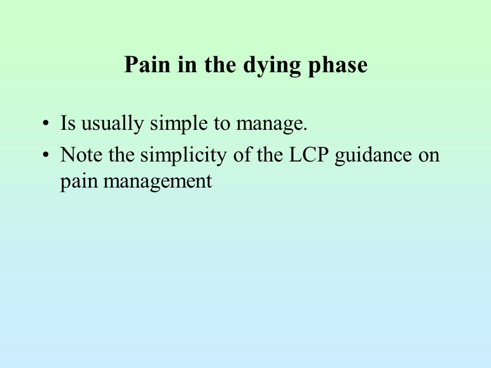 Pain in the dying phase Is usually simple to manage. Note the simplicity of the LCP guidance on pain management