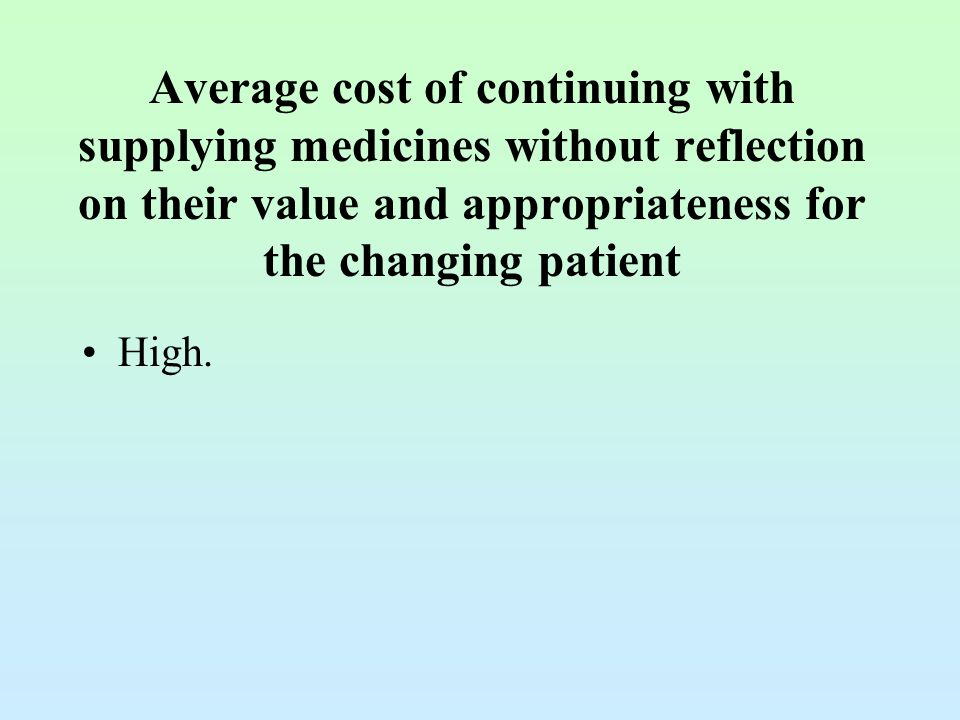 Average cost of continuing with supplying medicines without reflection on their value and appropriateness for the changing patient High.