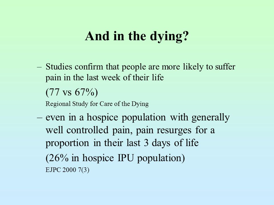 And in the dying? –Studies confirm that people are more likely to suffer pain in the last week of their life (77 vs 67%) Regional Study for Care of th