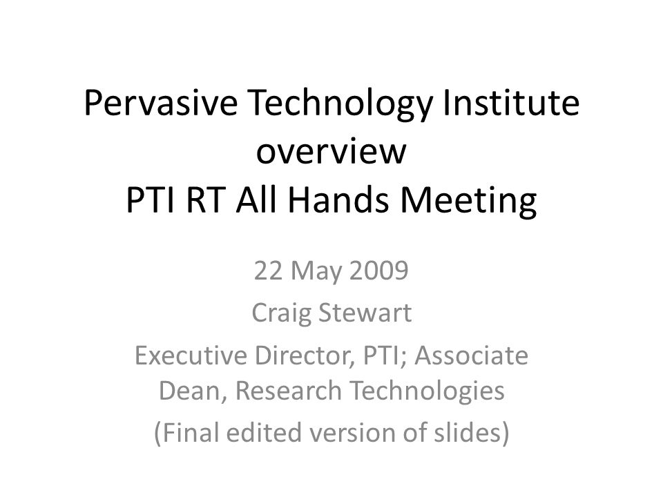 Pervasive Technology Institute overview PTI RT All Hands Meeting 22 May 2009 Craig Stewart Executive Director, PTI; Associate Dean, Research Technologies (Final edited version of slides)