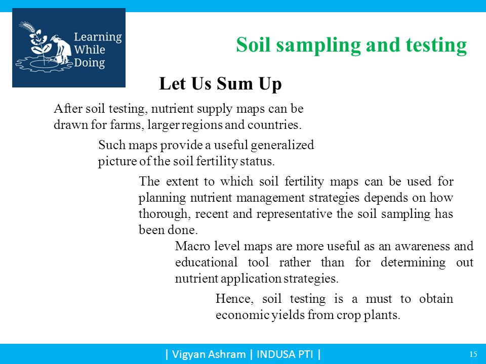| Vigyan Ashram | INDUSA PTI | Let Us Sum Up The extent to which soil fertility maps can be used for planning nutrient management strategies depends on how thorough, recent and representative the soil sampling has been done.