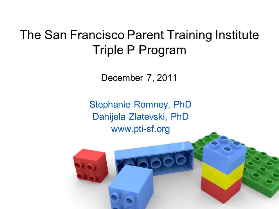 The San Francisco Parent Training Institute Triple P Program December 7, 2011 Stephanie Romney, PhD Danijela Zlatevski, PhD www.pti-sf.org