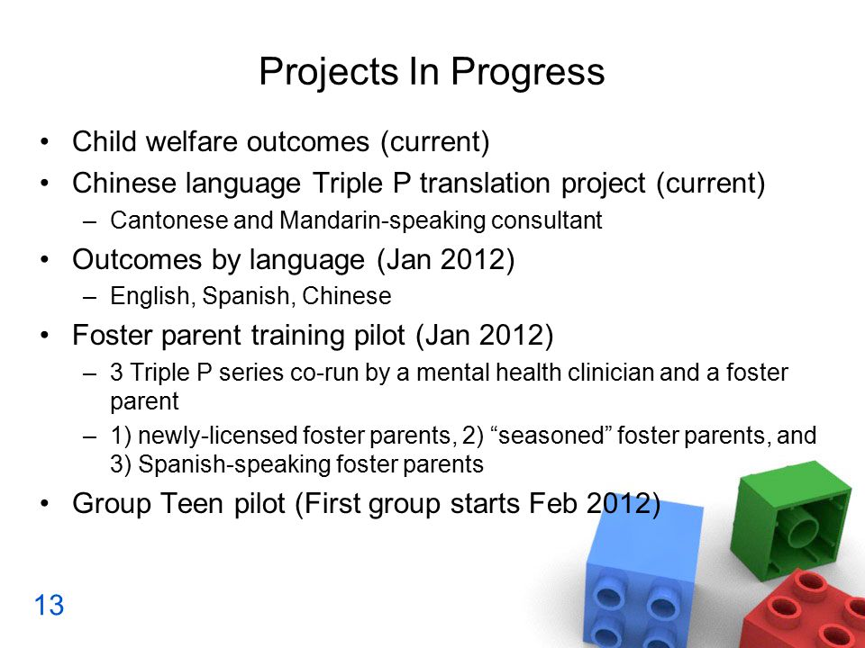 Projects In Progress Child welfare outcomes (current) Chinese language Triple P translation project (current) –Cantonese and Mandarin-speaking consultant Outcomes by language (Jan 2012) –English, Spanish, Chinese Foster parent training pilot (Jan 2012) –3 Triple P series co-run by a mental health clinician and a foster parent –1) newly-licensed foster parents, 2) seasoned foster parents, and 3) Spanish-speaking foster parents Group Teen pilot (First group starts Feb 2012) 13