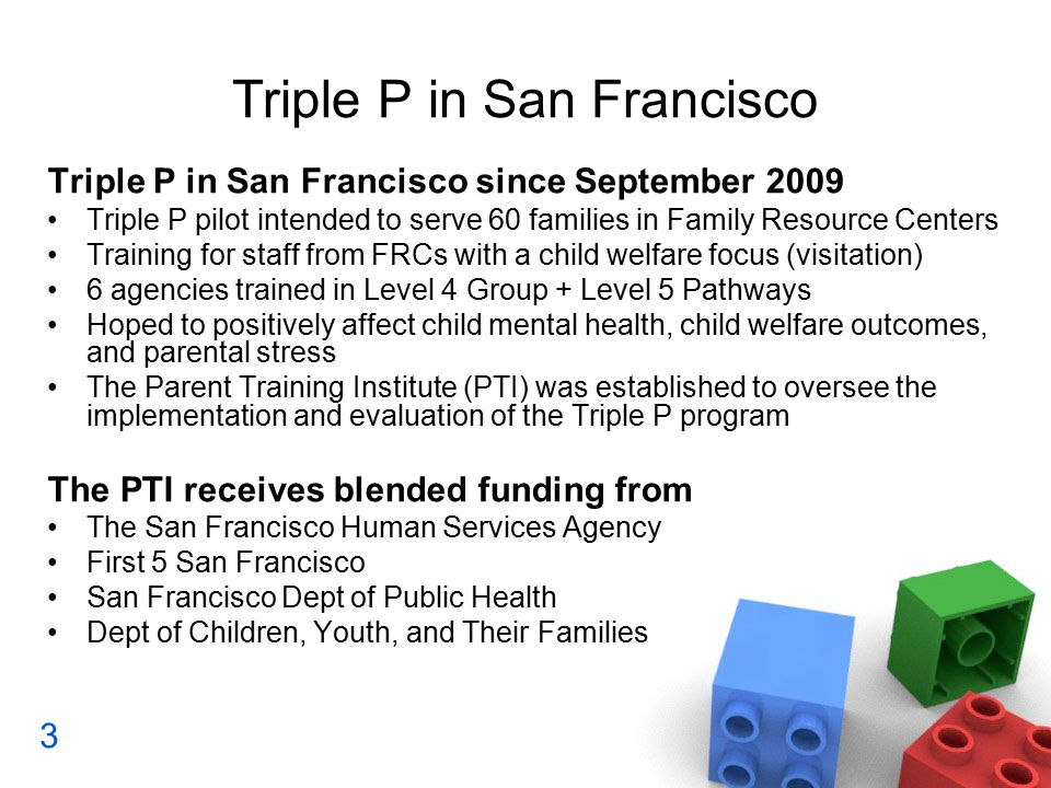 Triple P in San Francisco Triple P in San Francisco since September 2009 Triple P pilot intended to serve 60 families in Family Resource Centers Training for staff from FRCs with a child welfare focus (visitation) 6 agencies trained in Level 4 Group + Level 5 Pathways Hoped to positively affect child mental health, child welfare outcomes, and parental stress The Parent Training Institute (PTI) was established to oversee the implementation and evaluation of the Triple P program The PTI receives blended funding from The San Francisco Human Services Agency First 5 San Francisco San Francisco Dept of Public Health Dept of Children, Youth, and Their Families 3