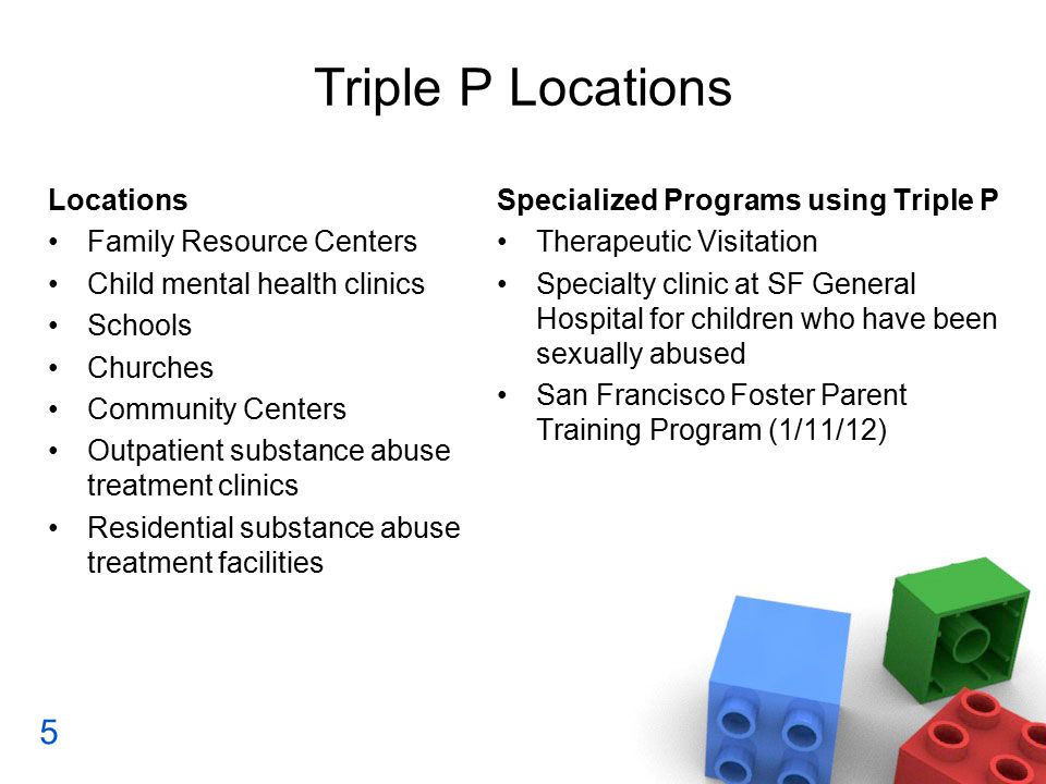 Triple P Locations Locations Family Resource Centers Child mental health clinics Schools Churches Community Centers Outpatient substance abuse treatment clinics Residential substance abuse treatment facilities Specialized Programs using Triple P Therapeutic Visitation Specialty clinic at SF General Hospital for children who have been sexually abused San Francisco Foster Parent Training Program (1/11/12) 5