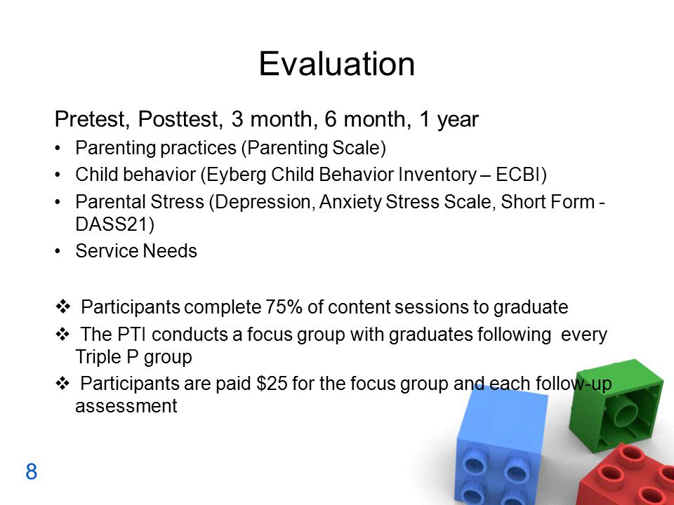 Evaluation Pretest, Posttest, 3 month, 6 month, 1 year Parenting practices (Parenting Scale) Child behavior (Eyberg Child Behavior Inventory – ECBI) Parental Stress (Depression, Anxiety Stress Scale, Short Form - DASS21) Service Needs  Participants complete 75% of content sessions to graduate  The PTI conducts a focus group with graduates following every Triple P group  Participants are paid $25 for the focus group and each follow-up assessment 8