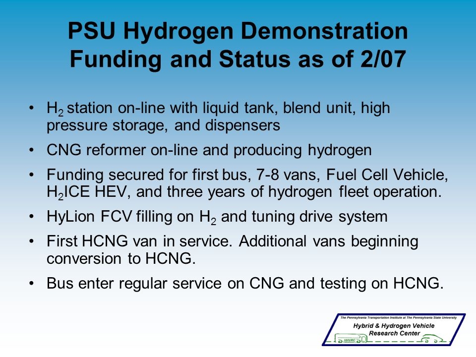 PSU Hydrogen Demonstration Funding and Status as of 2/07 H 2 station on-line with liquid tank, blend unit, high pressure storage, and dispensers CNG reformer on-line and producing hydrogen Funding secured for first bus, 7-8 vans, Fuel Cell Vehicle, H 2 ICE HEV, and three years of hydrogen fleet operation.