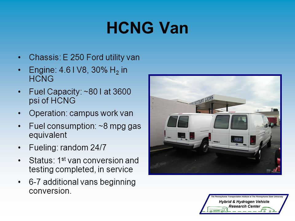 HCNG Van Chassis: E 250 Ford utility van Engine: 4.6 l V8, 30% H 2 in HCNG Fuel Capacity: ~80 l at 3600 psi of HCNG Operation: campus work van Fuel consumption: ~8 mpg gas equivalent Fueling: random 24/7 Status: 1 st van conversion and testing completed, in service 6-7 additional vans beginning conversion.