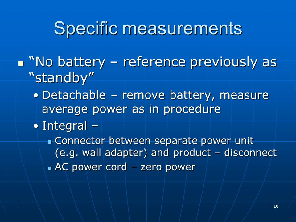 Specific measurements No battery – reference previously as standby No battery – reference previously as standby Detachable – remove battery, measure average power as in procedureDetachable – remove battery, measure average power as in procedure Integral –Integral – Connector between separate power unit (e.g.