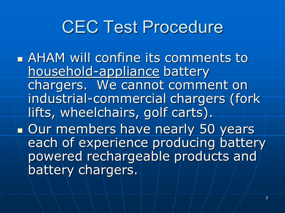 PGE-Ecos Test Procedure AHAM appreciates the work of PGE and Ecos on the Test Procedure AHAM appreciates the work of PGE and Ecos on the Test Procedure This test procedure contains the basics of measurement of battery charger energy This test procedure contains the basics of measurement of battery charger energy We appreciate the suggestion that industrial chargers are different from household chargers We appreciate the suggestion that industrial chargers are different from household chargers No major issues on measurement No major issues on measurement 3
