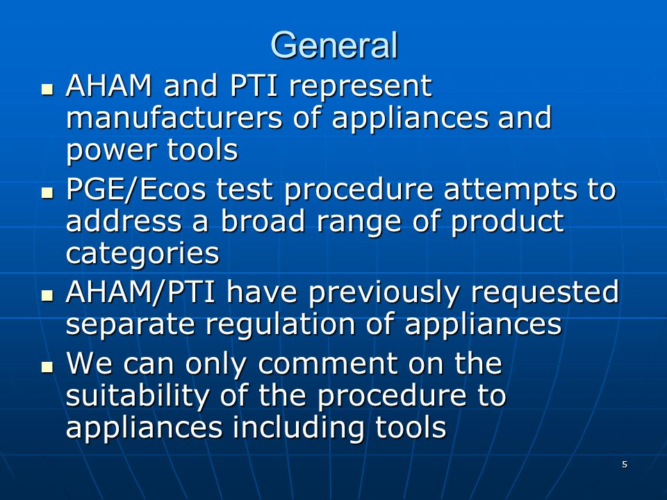 General AHAM and PTI represent manufacturers of appliances and power tools AHAM and PTI represent manufacturers of appliances and power tools PGE/Ecos test procedure attempts to address a broad range of product categories PGE/Ecos test procedure attempts to address a broad range of product categories AHAM/PTI have previously requested separate regulation of appliances AHAM/PTI have previously requested separate regulation of appliances We can only comment on the suitability of the procedure to appliances including tools We can only comment on the suitability of the procedure to appliances including tools 5
