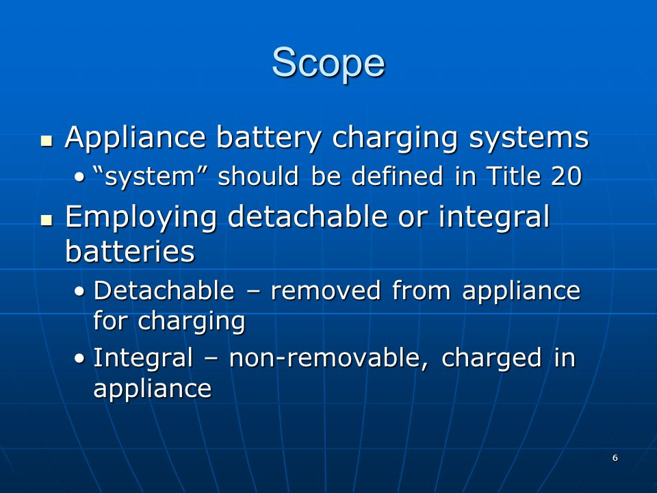 Scope Appliance battery charging systems Appliance battery charging systems system should be defined in Title 20 system should be defined in Title 20 Employing detachable or integral batteries Employing detachable or integral batteries Detachable – removed from appliance for chargingDetachable – removed from appliance for charging Integral – non-removable, charged in applianceIntegral – non-removable, charged in appliance 6