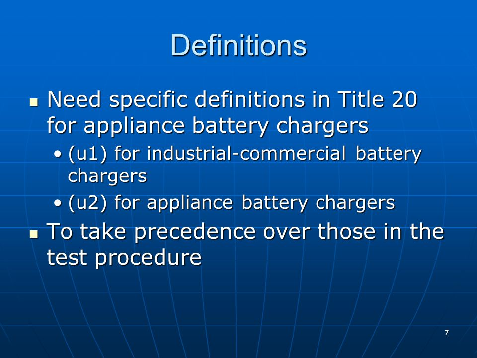 Definitions Need specific definitions in Title 20 for appliance battery chargers Need specific definitions in Title 20 for appliance battery chargers (u1) for industrial-commercial battery chargers(u1) for industrial-commercial battery chargers (u2) for appliance battery chargers(u2) for appliance battery chargers To take precedence over those in the test procedure To take precedence over those in the test procedure 7