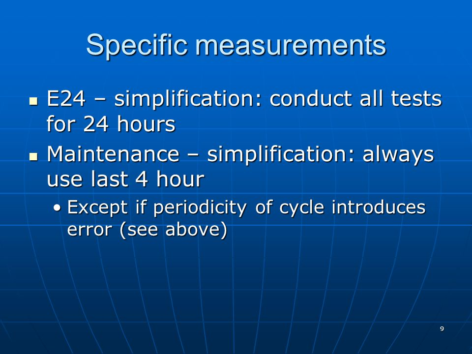 Specific measurements E24 – simplification: conduct all tests for 24 hours E24 – simplification: conduct all tests for 24 hours Maintenance – simplification: always use last 4 hour Maintenance – simplification: always use last 4 hour Except if periodicity of cycle introduces error (see above)Except if periodicity of cycle introduces error (see above) 9