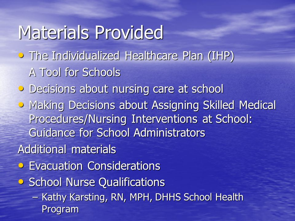 Materials Provided The Individualized Healthcare Plan (IHP) The Individualized Healthcare Plan (IHP) A Tool for Schools Decisions about nursing care at school Decisions about nursing care at school Making Decisions about Assigning Skilled Medical Procedures/Nursing Interventions at School: Guidance for School Administrators Making Decisions about Assigning Skilled Medical Procedures/Nursing Interventions at School: Guidance for School Administrators Additional materials Evacuation Considerations Evacuation Considerations School Nurse Qualifications School Nurse Qualifications –Kathy Karsting, RN, MPH, DHHS School Health Program