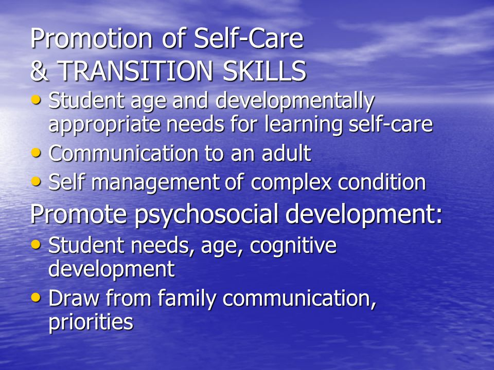 Promotion of Self-Care & TRANSITION SKILLS Student age and developmentally appropriate needs for learning self-care Student age and developmentally appropriate needs for learning self-care Communication to an adult Communication to an adult Self management of complex condition Self management of complex condition Promote psychosocial development: Student needs, age, cognitive development Student needs, age, cognitive development Draw from family communication, priorities Draw from family communication, priorities